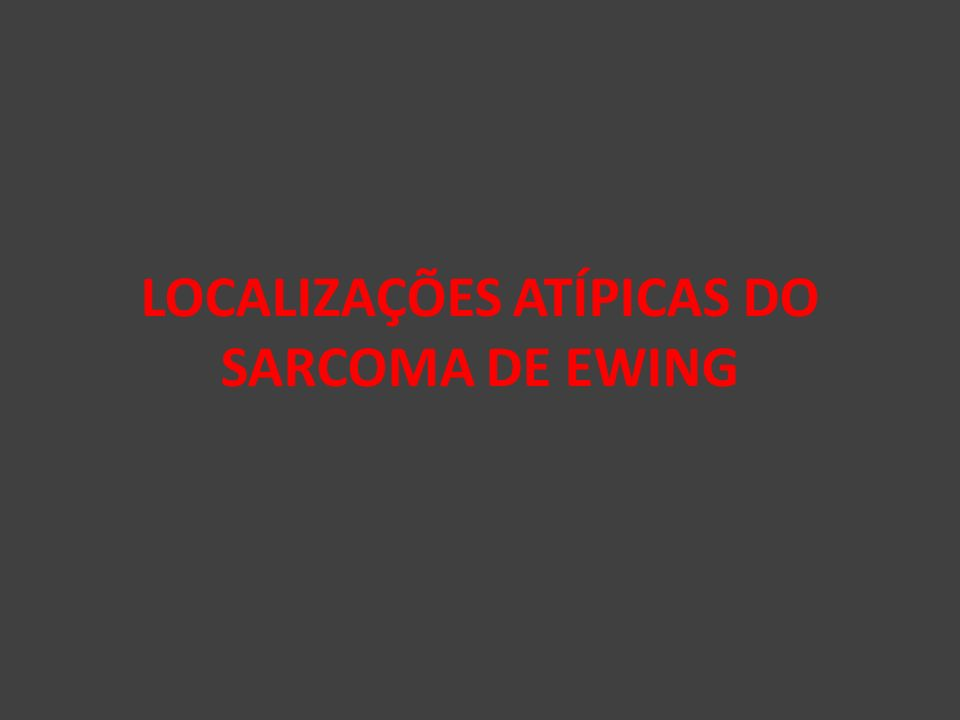 LOCALIZAÇÕES ATÍPICAS DO SARCOMA DE EWING