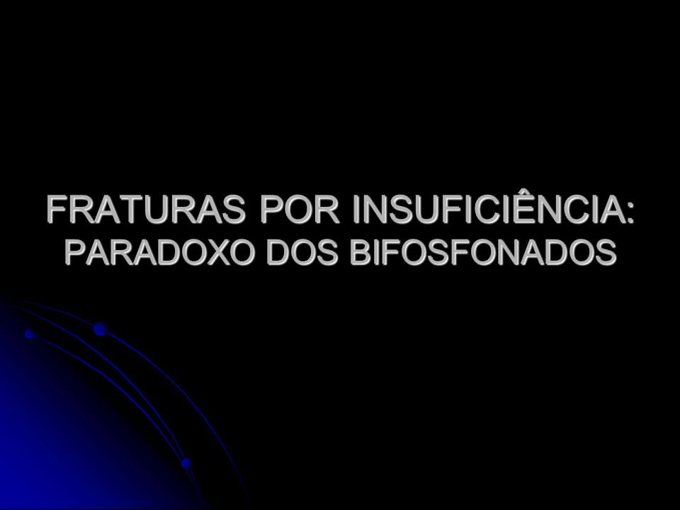 FRATURAS POR INSUFICIÊNCIA: PARADOXO DOS BIFOSFONADOS