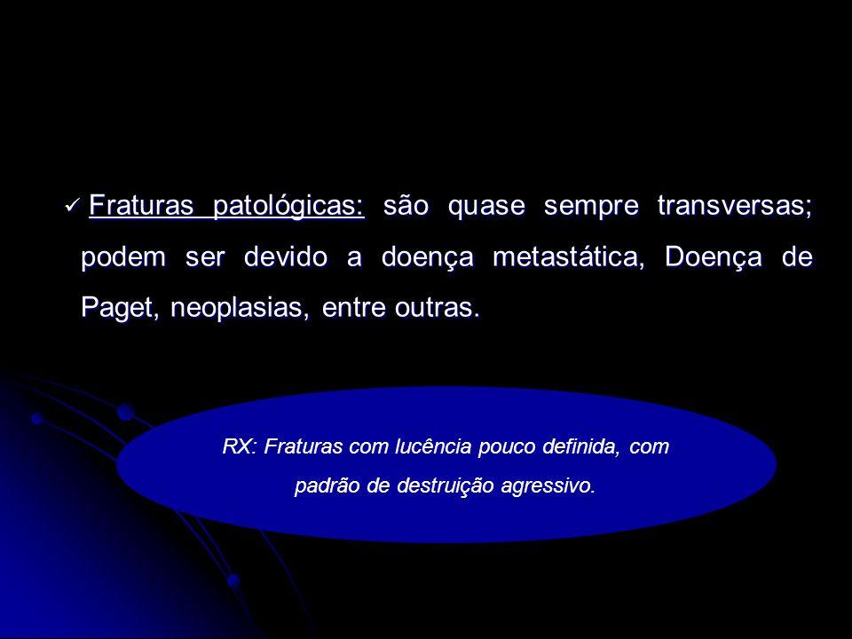 Fraturas patológicas: são quase sempre transversas; podem ser devido a doença metastática, Doença de Paget, neoplasias, entre outras.