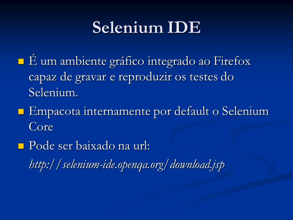 Selenium IDE É um ambiente gráfico integrado ao Firefox capaz de gravar e reproduzir os testes do Selenium.
