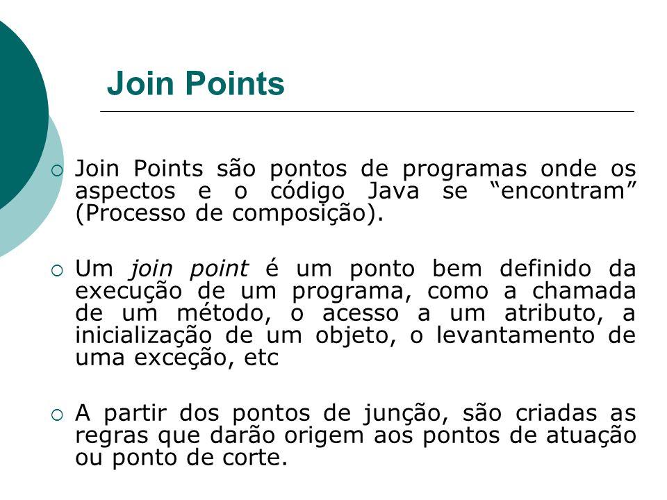 Join Points Join Points são pontos de programas onde os aspectos e o código Java se encontram (Processo de composição).