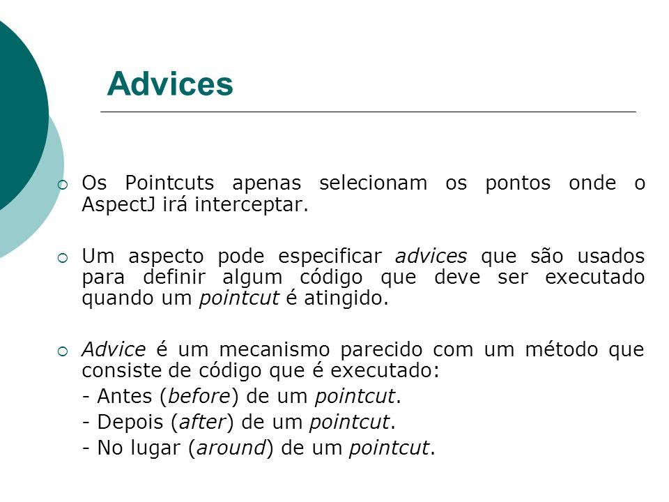AdvicesOs Pointcuts apenas selecionam os pontos onde o AspectJ irá interceptar.