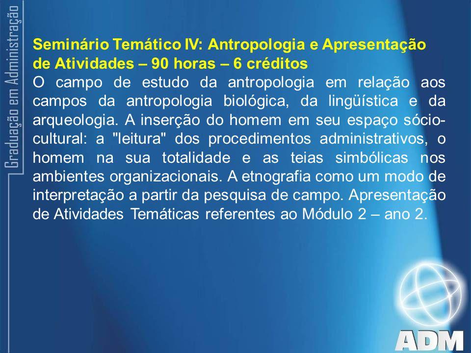 Seminário Temático IV: Antropologia e Apresentação de Atividades – 90 horas – 6 créditos