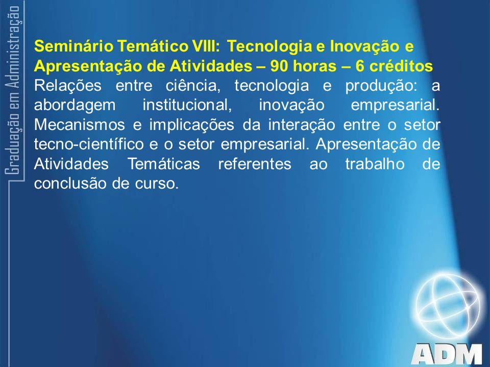 Seminário Temático VIII: Tecnologia e Inovação e Apresentação de Atividades – 90 horas – 6 créditos