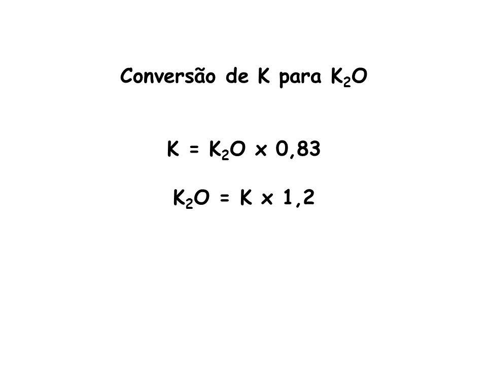 Conversão de K para K2O K = K2O x 0,83 K2O = K x 1,2