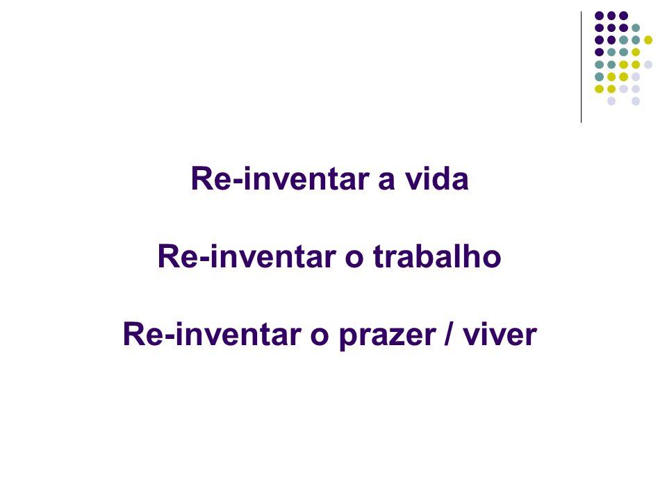 Re-inventar a vida Re-inventar o trabalho Re-inventar o prazer / viver