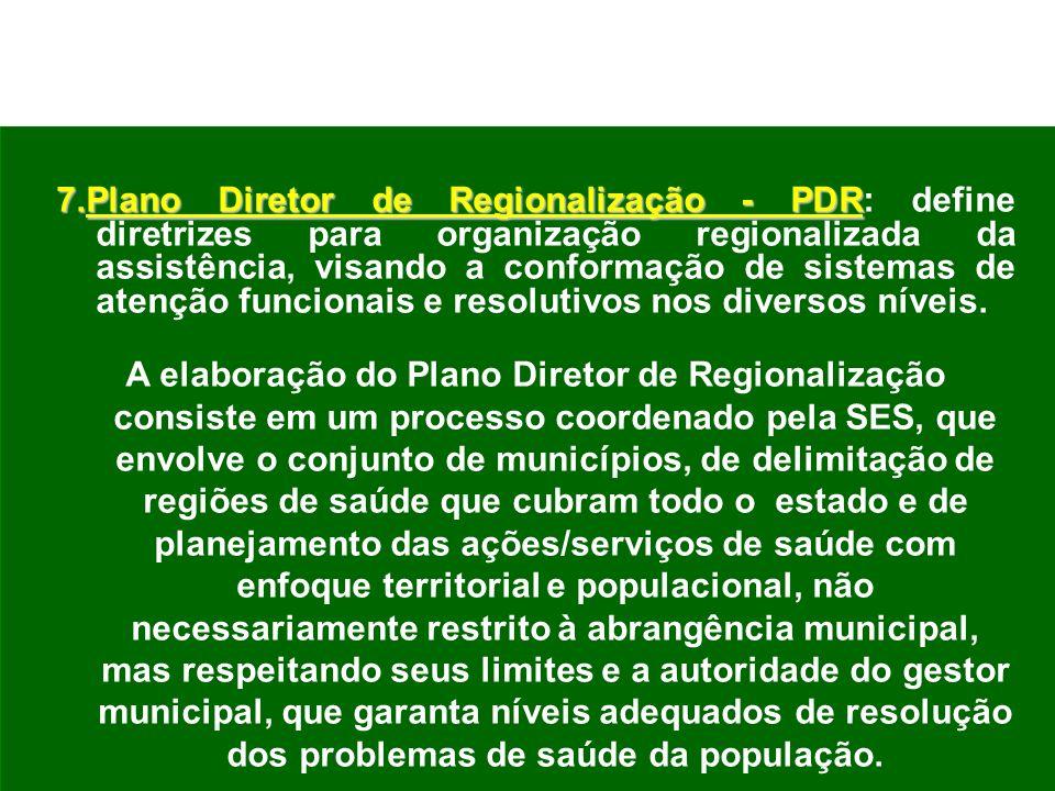 7.Plano Diretor de Regionalização - PDR: define diretrizes para organização regionalizada da assistência, visando a conformação de sistemas de atenção funcionais e resolutivos nos diversos níveis.