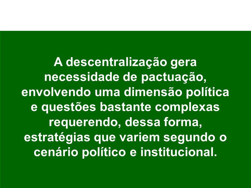 A descentralização gera necessidade de pactuação, envolvendo uma dimensão política e questões bastante complexas requerendo, dessa forma, estratégias que variem segundo o cenário político e institucional.