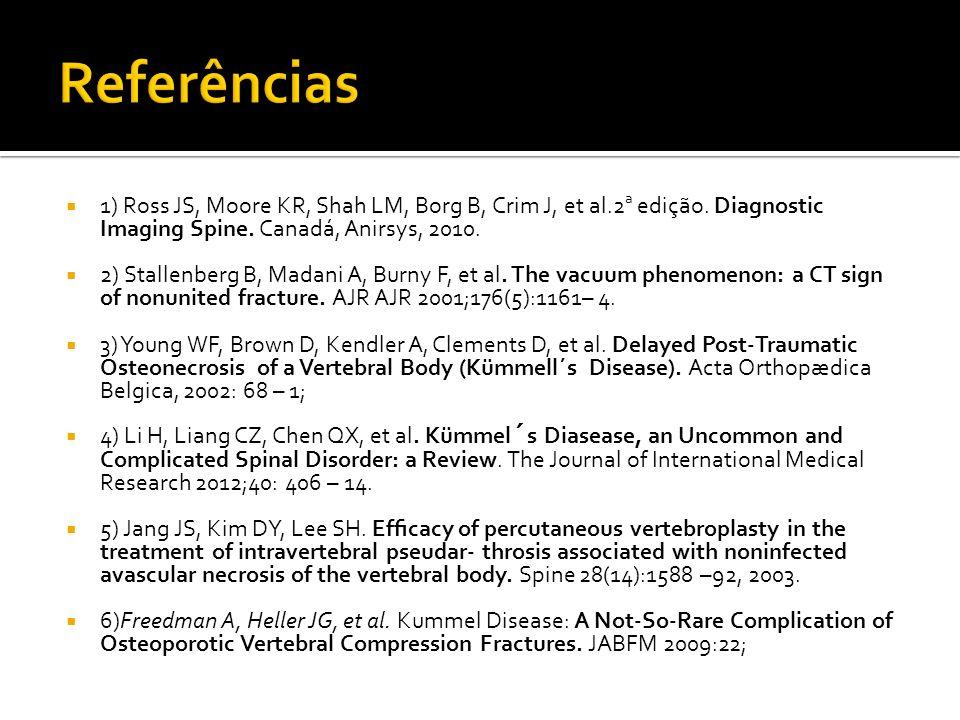 Referências 1) Ross JS, Moore KR, Shah LM, Borg B, Crim J, et al.2a edição. Diagnostic Imaging Spine. Canadá, Anirsys, 2010.