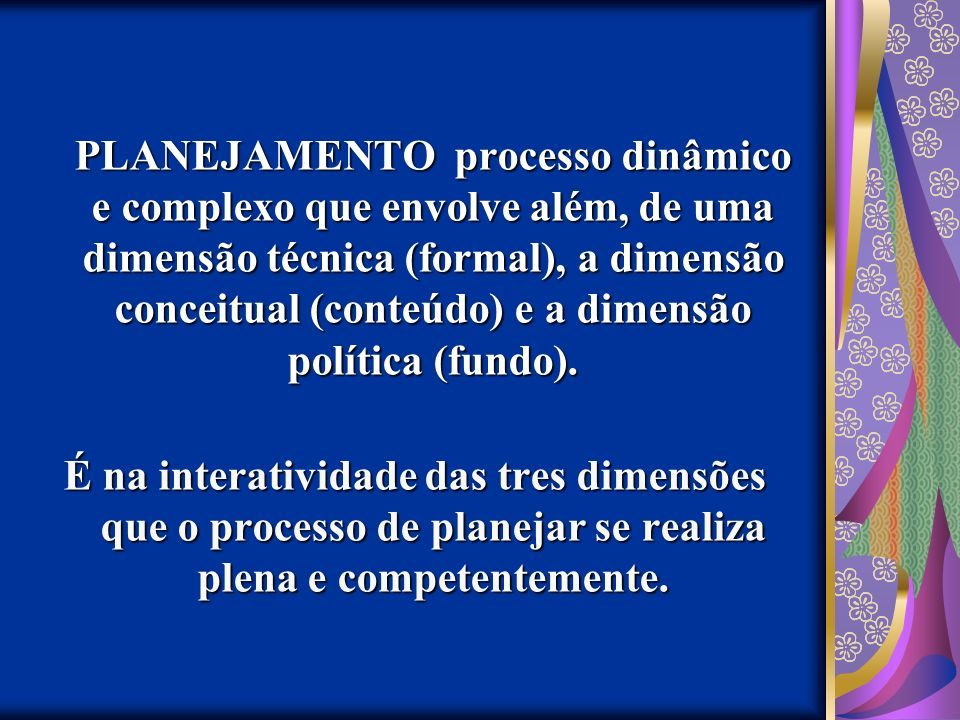 PLANEJAMENTO processo dinâmico e complexo que envolve além, de uma dimensão técnica (formal), a dimensão conceitual (conteúdo) e a dimensão política (fundo).