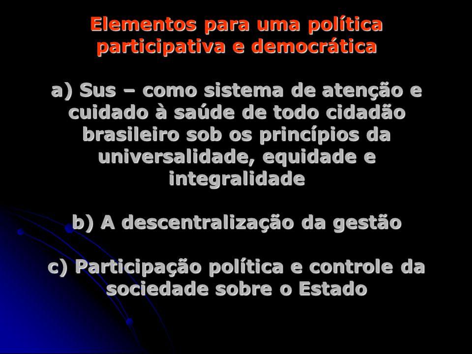 Elementos para uma política participativa e democrática a) Sus – como sistema de atenção e cuidado à saúde de todo cidadão brasileiro sob os princípios da universalidade, equidade e integralidade b) A descentralização da gestão c) Participação política e controle da sociedade sobre o Estado