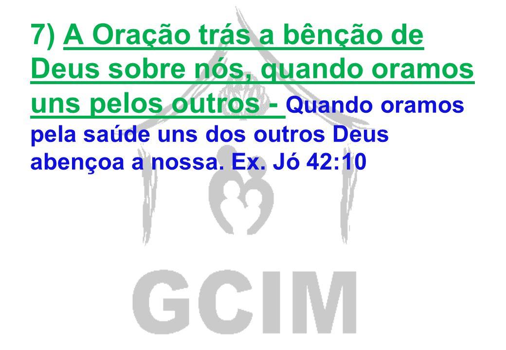7) A Oração trás a bênção de Deus sobre nós, quando oramos uns pelos outros - Quando oramos pela saúde uns dos outros Deus abençoa a nossa.