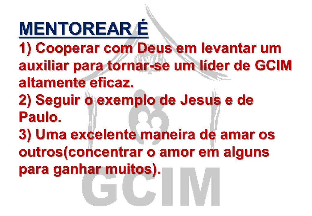 MENTOREAR É 1) Cooperar com Deus em levantar um auxiliar para tornar-se um líder de GCIM altamente eficaz.