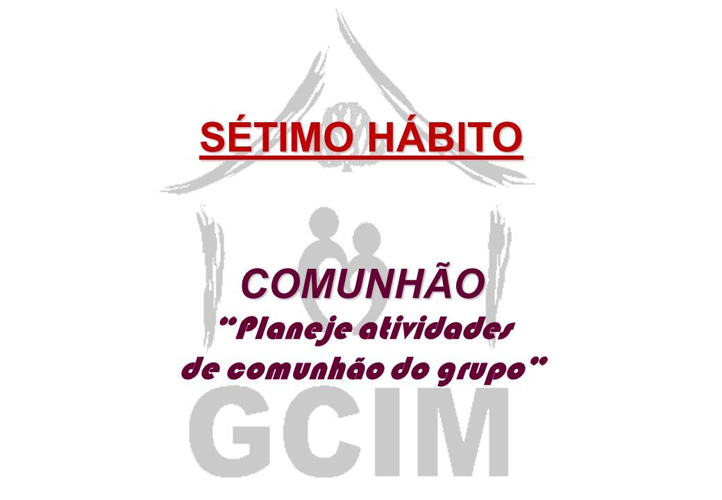SÉTIMO HÁBITO COMUNHÃO Planeje atividades de comunhão do grupo