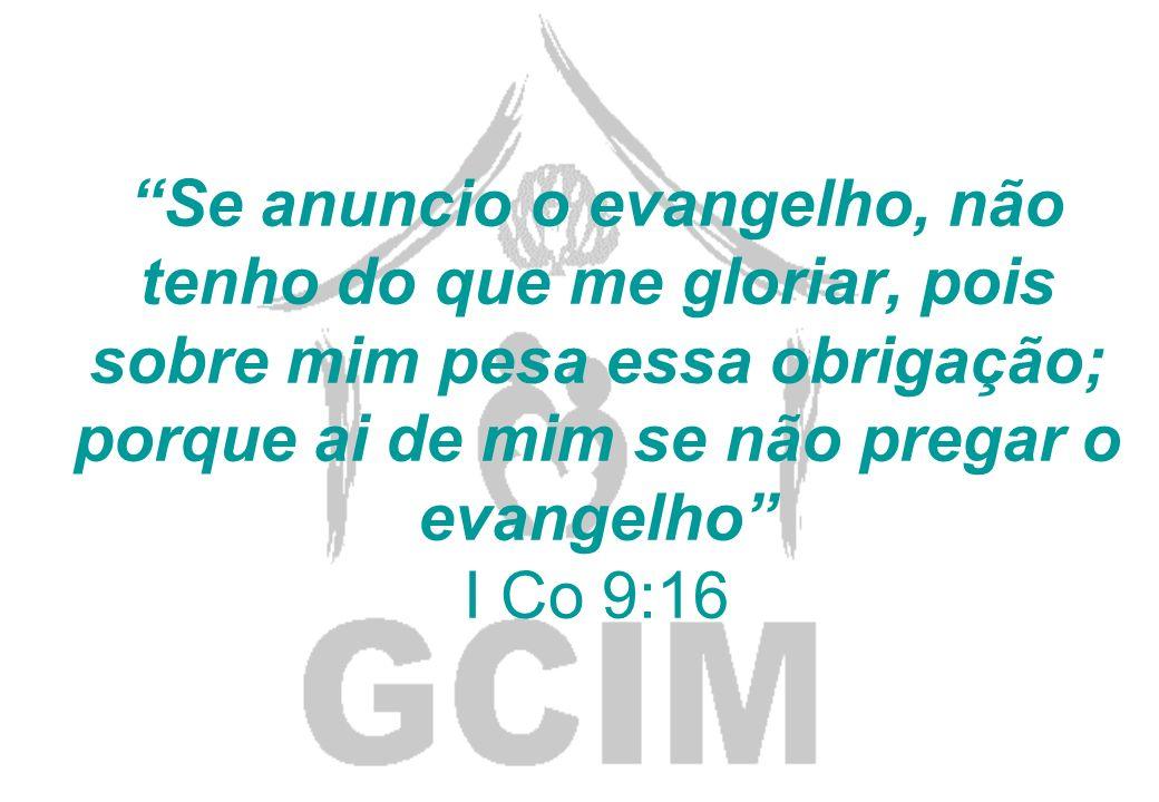 Se anuncio o evangelho, não tenho do que me gloriar, pois sobre mim pesa essa obrigação; porque ai de mim se não pregar o evangelho I Co 9:16