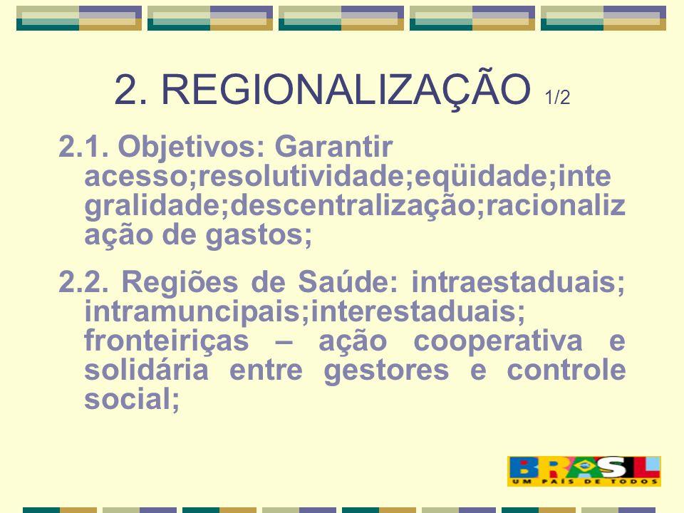 2. REGIONALIZAÇÃO 1/2 2.1. Objetivos: Garantir acesso;resolutividade;eqüidade;integralidade;descentralização;racionalização de gastos;