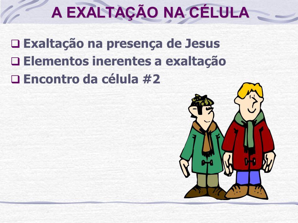 A EXALTAÇÃO NA CÉLULA Exaltação na presença de Jesus