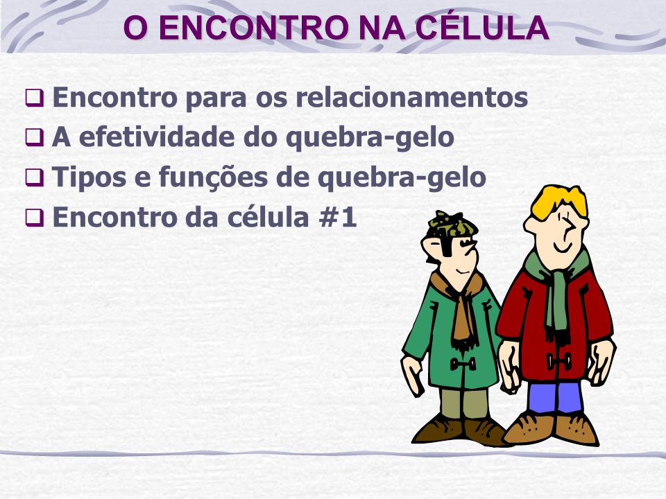 O ENCONTRO NA CÉLULA Encontro para os relacionamentos