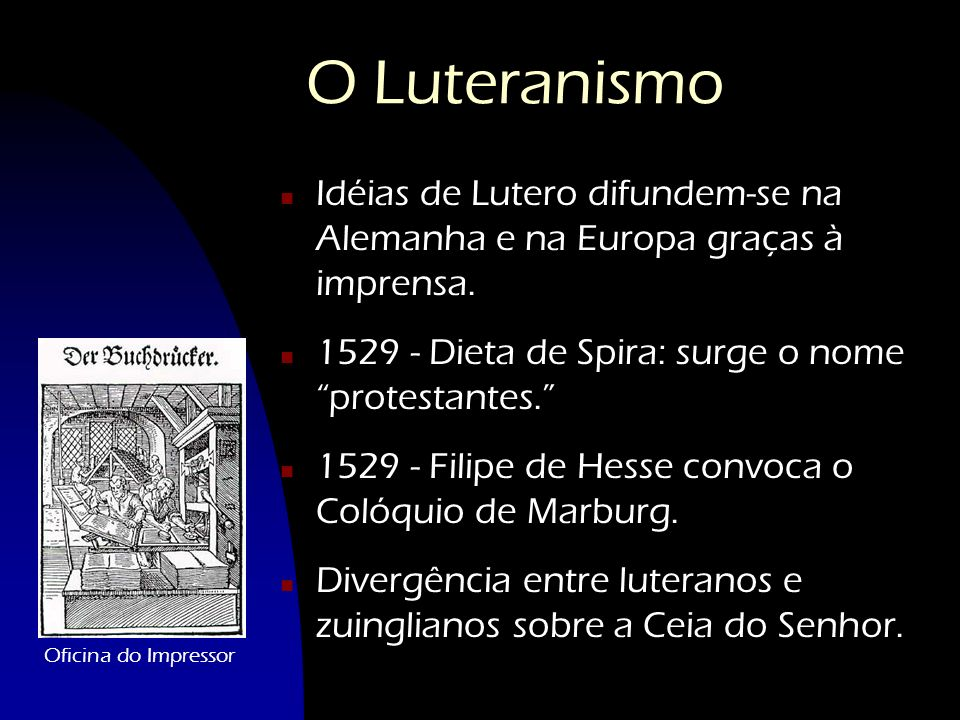 O Luteranismo Idéias de Lutero difundem-se na Alemanha e na Europa graças à imprensa. 1529 - Dieta de Spira: surge o nome protestantes.