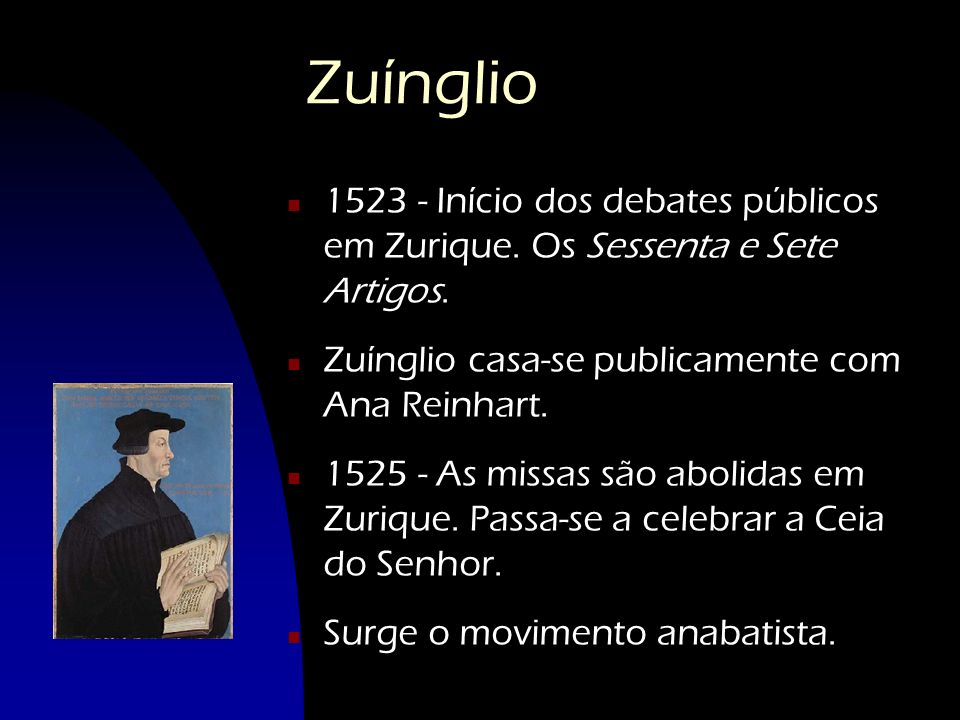 Zuínglio 1523 - Início dos debates públicos em Zurique. Os Sessenta e Sete Artigos. Zuínglio casa-se publicamente com Ana Reinhart.