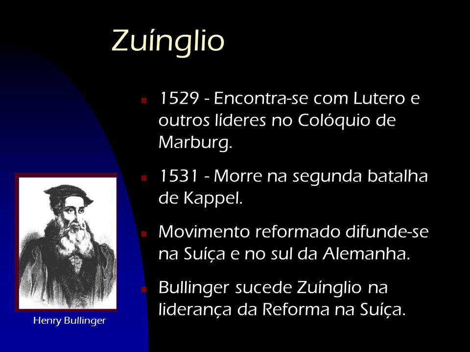 Zuínglio 1529 - Encontra-se com Lutero e outros líderes no Colóquio de Marburg. 1531 - Morre na segunda batalha de Kappel.