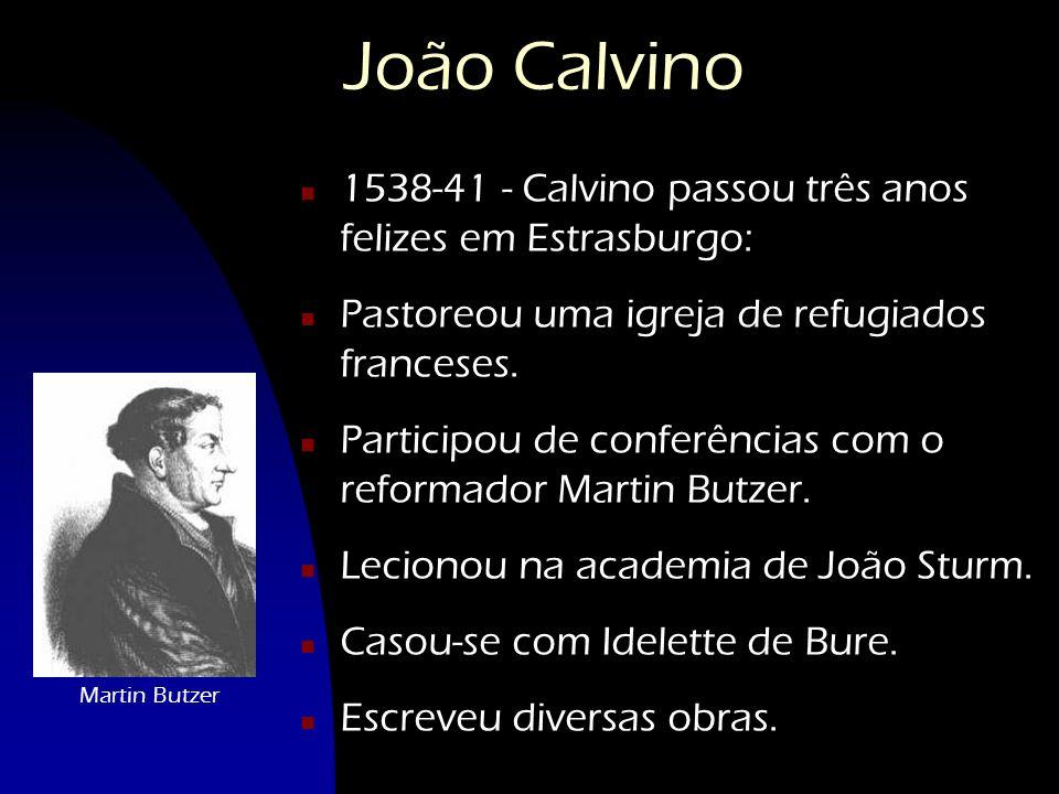 João Calvino 1538-41 - Calvino passou três anos felizes em Estrasburgo: Pastoreou uma igreja de refugiados franceses.