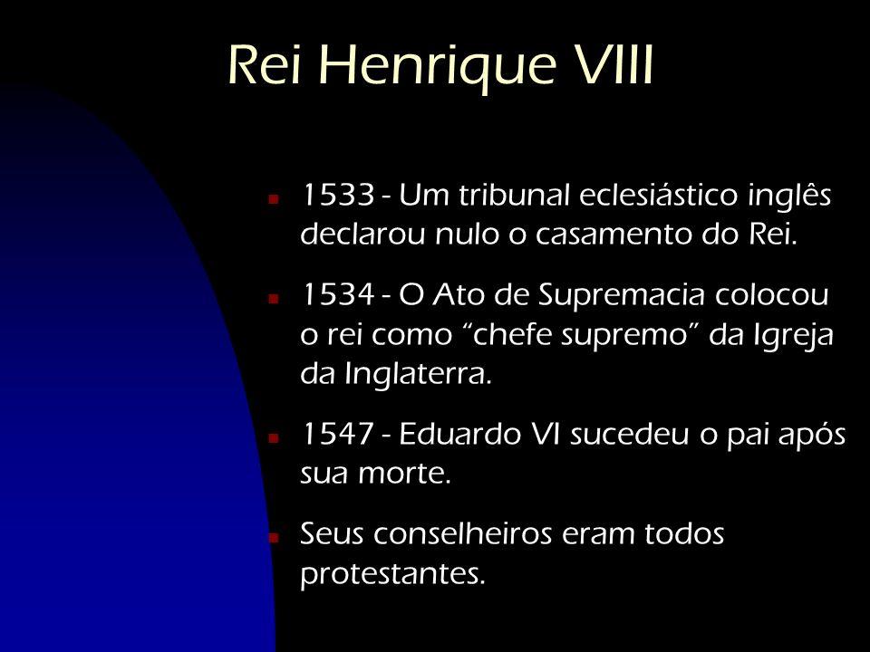 Rei Henrique VIII 1533 - Um tribunal eclesiástico inglês declarou nulo o casamento do Rei.