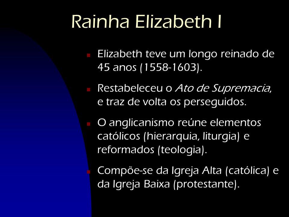 Rainha Elizabeth I Elizabeth teve um longo reinado de 45 anos (1558-1603). Restabeleceu o Ato de Supremacia, e traz de volta os perseguidos.