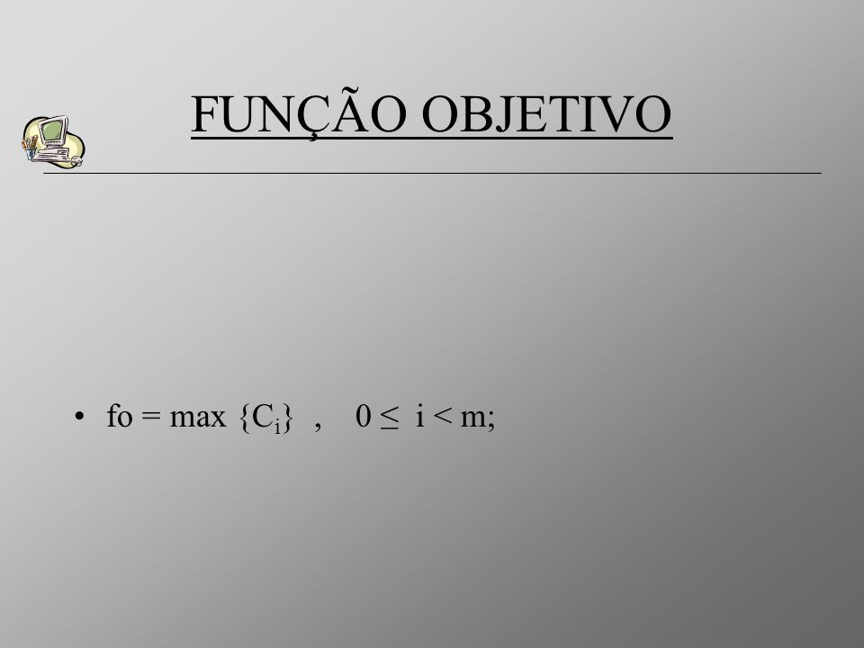 FUNÇÃO OBJETIVO fo = max {Ci} , 0 ≤ i < m;