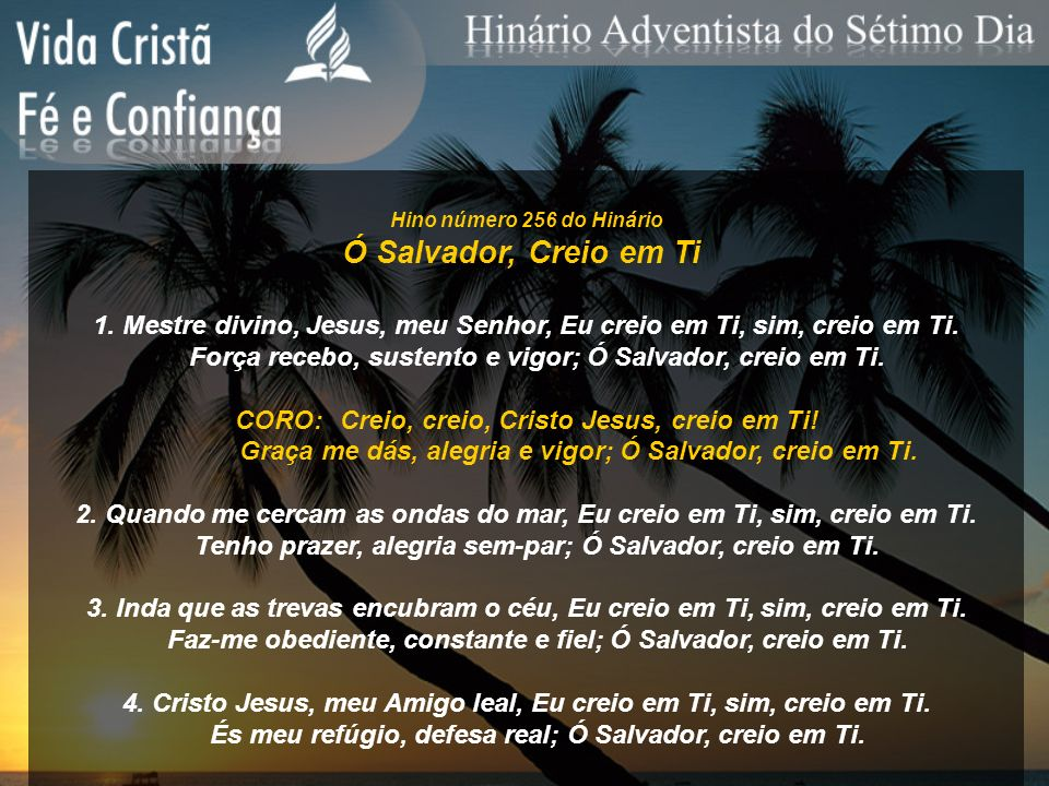 Hino número 256 do HinárioÓ Salvador, Creio em Ti. 1. Mestre divino, Jesus, meu Senhor, Eu creio em Ti, sim, creio em Ti.