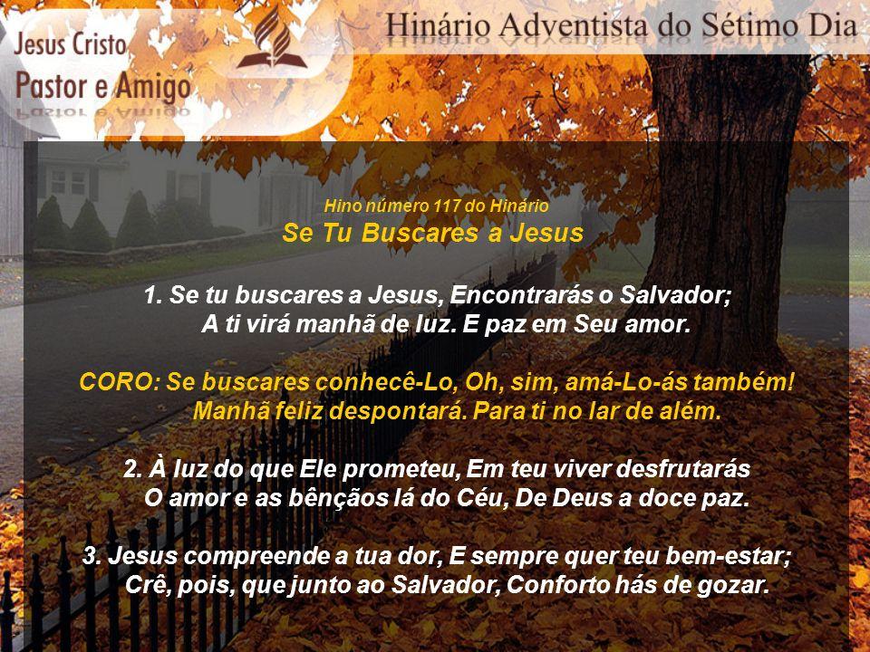 Hino número 117 do Hinário Se Tu Buscares a Jesus. 1. Se tu buscares a Jesus, Encontrarás o Salvador;