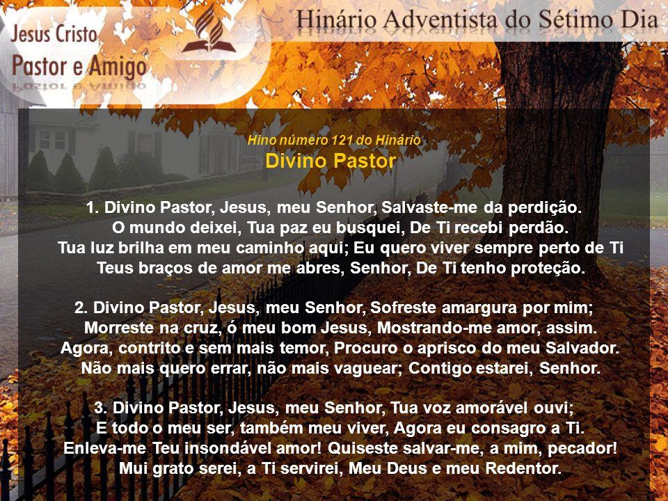 Hino número 121 do Hinário Divino Pastor. 1. Divino Pastor, Jesus, meu Senhor, Salvaste-me da perdição.