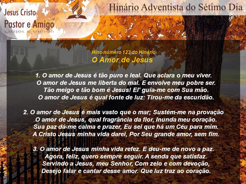 Hino número 123 do Hinário O Amor de Jesus. 1. O amor de Jesus é tão puro e leal. Que aclara o meu viver.
