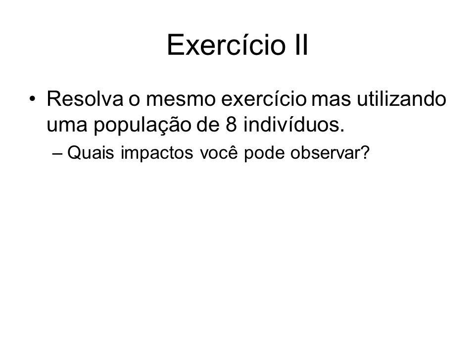 Exercício II Resolva o mesmo exercício mas utilizando uma população de 8 indivíduos.