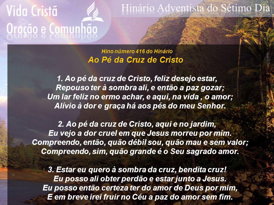 Hino número 416 do Hinário Ao Pé da Cruz de Cristo. 1. Ao pé da cruz de Cristo, feliz desejo estar,