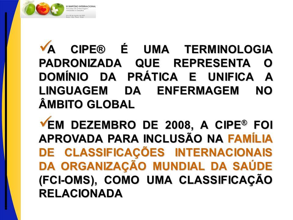 EM DEZEMBRO DE 2008, A CIPE® FOI APROVADA PARA INCLUSÃO NA FAMÍLIA DE CLASSIFICAÇÕES INTERNACIONAIS DA ORGANIZAÇÃO MUNDIAL DA SAÚDE (FCI-OMS), COMO UMA CLASSIFICAÇÃO RELACIONADA