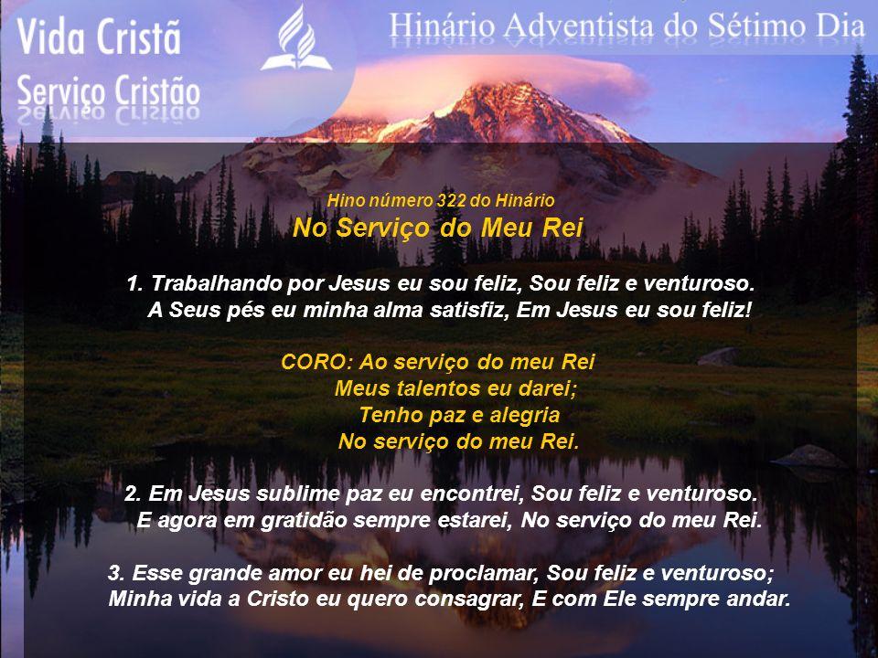 Hino número 322 do Hinário No Serviço do Meu Rei. 1. Trabalhando por Jesus eu sou feliz, Sou feliz e venturoso.
