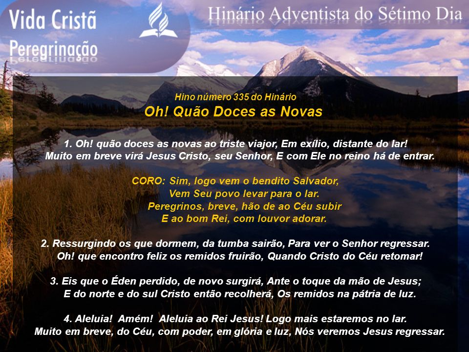 Hino número 335 do Hinário Oh! Quão Doces as Novas. 1. Oh! quão doces as novas ao triste viajor, Em exílio, distante do lar!