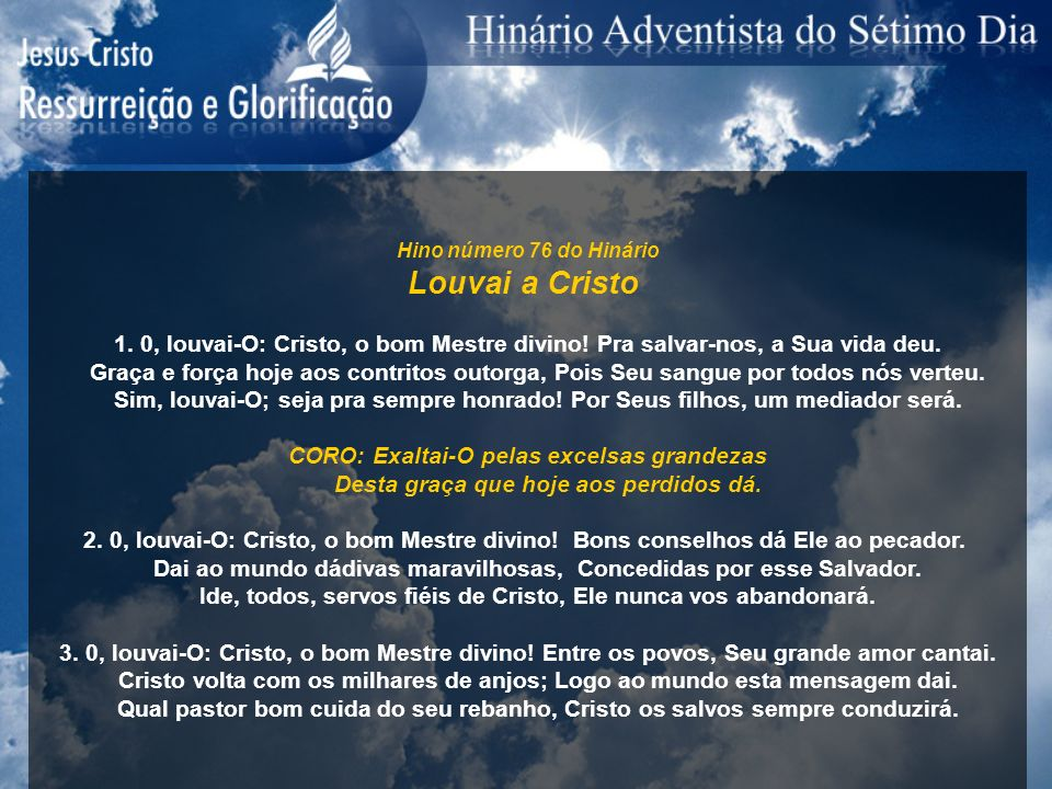 Hino número 76 do Hinário Louvai a Cristo. 1. 0, louvai-O: Cristo, o bom Mestre divino! Pra salvar-nos, a Sua vida deu.
