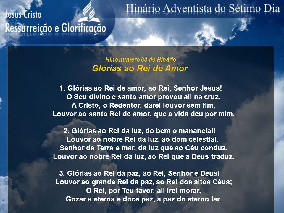 Hino número 83 do HinárioGlórias ao Rei de Amor. 1. Glórias ao Rei de amor, ao Rei, Senhor Jesus! O Seu divino e santo amor provou ali na cruz.