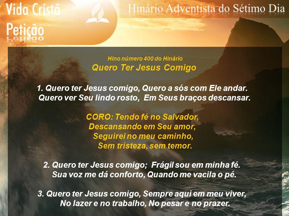 Hino número 400 do Hinário Quero Ter Jesus Comigo. 1. Quero ter Jesus comigo, Quero a sós com Ele andar.