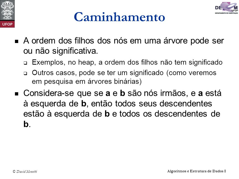 CaminhamentoA ordem dos filhos dos nós em uma árvore pode ser ou não significativa. Exemplos, no heap, a ordem dos filhos não tem significado.