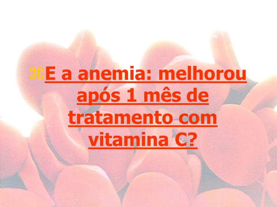 E a anemia: melhorou após 1 mês de tratamento com vitamina C