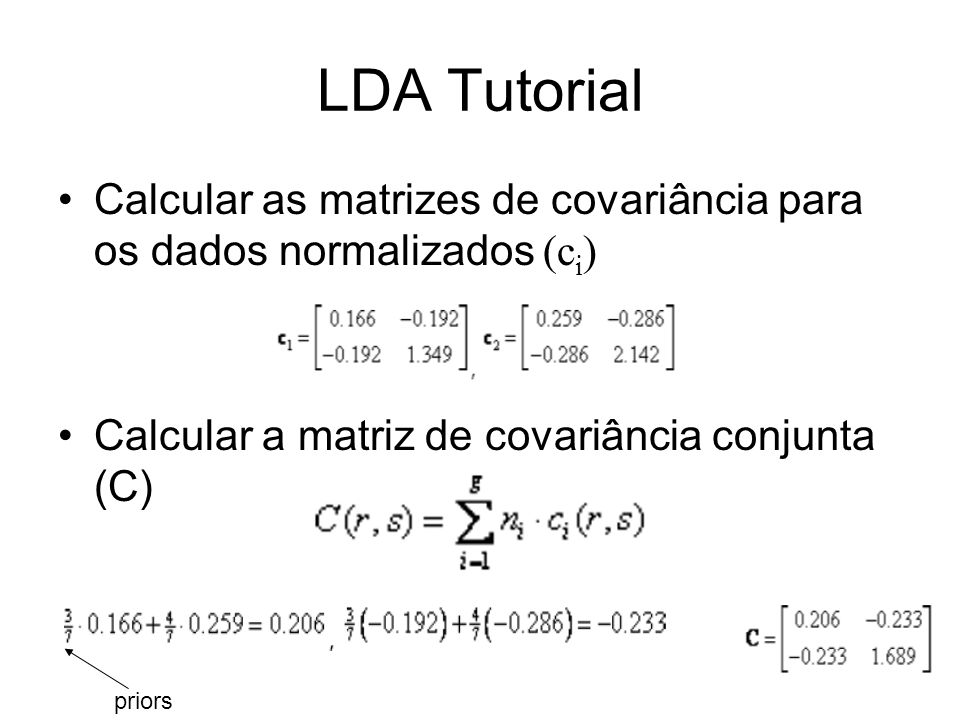 LDA Tutorial Calcular as matrizes de covariância para os dados normalizados (ci) Calcular a matriz de covariância conjunta (C)
