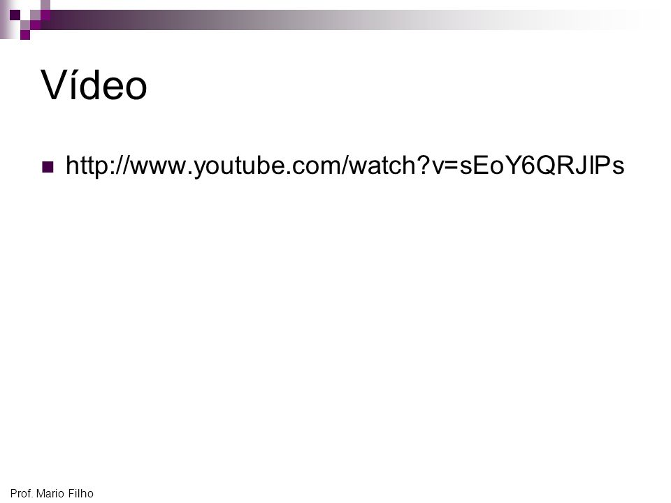 Vídeo http://www.youtube.com/watch v=sEoY6QRJlPs Prof. Mario Filho