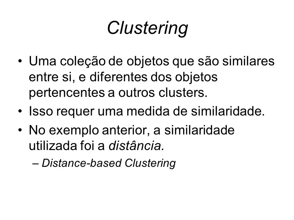 Clustering Uma coleção de objetos que são similares entre si, e diferentes dos objetos pertencentes a outros clusters.