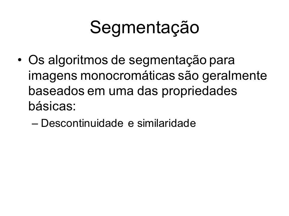 Segmentação Os algoritmos de segmentação para imagens monocromáticas são geralmente baseados em uma das propriedades básicas: