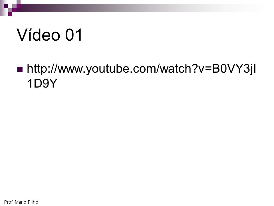 Vídeo 01 http://www.youtube.com/watch v=B0VY3jI1D9Y Prof. Mario Filho