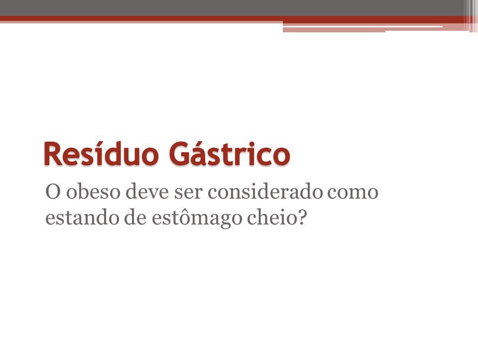 Resíduo Gástrico O obeso deve ser considerado como estando de estômago cheio