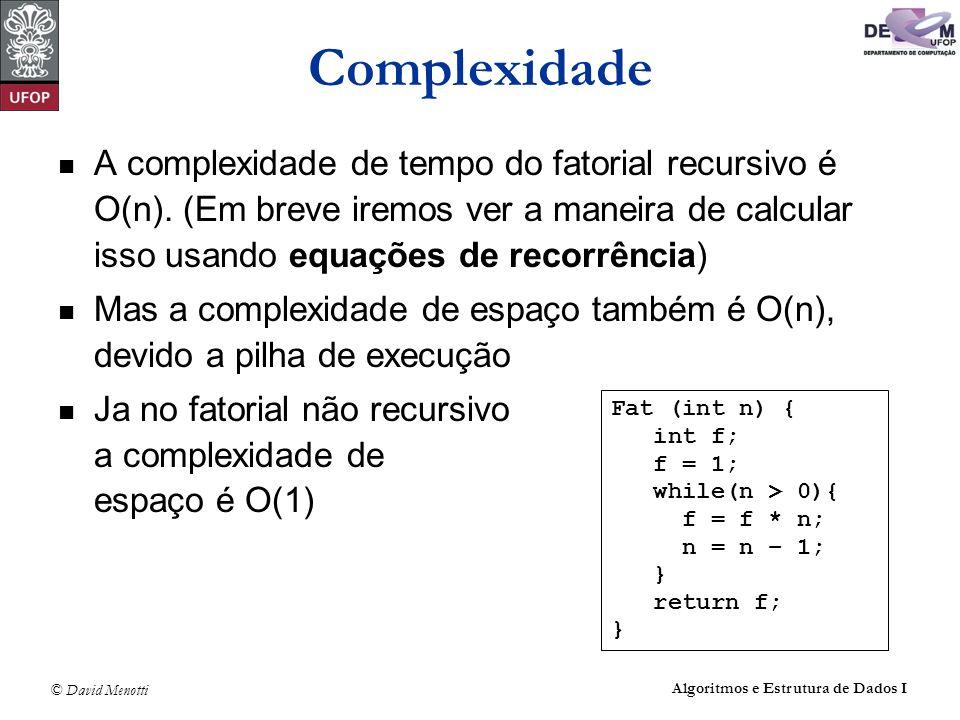 Complexidade A complexidade de tempo do fatorial recursivo é O(n). (Em breve iremos ver a maneira de calcular isso usando equações de recorrência)